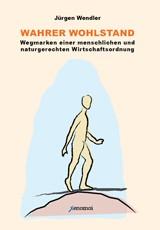 Wendler, Jürgen: Wahrer Wohlstand. Wegmarken einer menschlichen und naturgerechten Wirtschaftsordnun