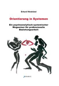 Erhard Wedekind: Orientierung in Systemen. Ein psychoanalytisch-systemischer Wegweiser für professio
